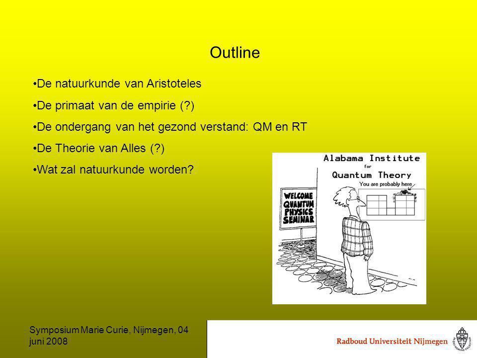 Symposium Marie Curie, Nijmegen, 04 juni 2008 Outline De natuurkunde van Aristoteles De primaat van de empirie ( ) De ondergang van het gezond verstand: QM en RT De Theorie van Alles ( ) Wat zal natuurkunde worden