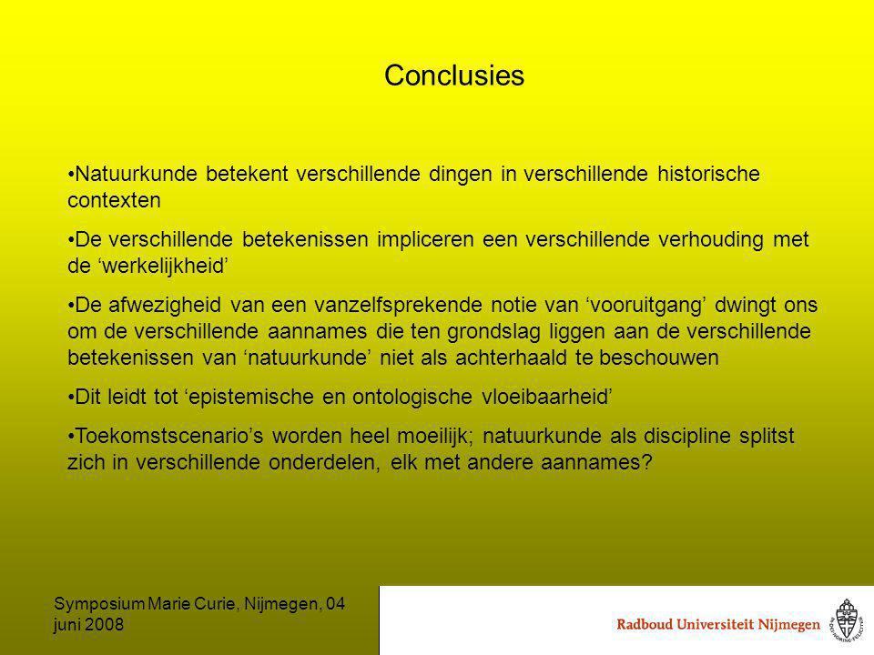 Symposium Marie Curie, Nijmegen, 04 juni 2008 Conclusies Natuurkunde betekent verschillende dingen in verschillende historische contexten De verschillende betekenissen impliceren een verschillende verhouding met de 'werkelijkheid' De afwezigheid van een vanzelfsprekende notie van 'vooruitgang' dwingt ons om de verschillende aannames die ten grondslag liggen aan de verschillende betekenissen van 'natuurkunde' niet als achterhaald te beschouwen Dit leidt tot 'epistemische en ontologische vloeibaarheid' Toekomstscenario's worden heel moeilijk; natuurkunde als discipline splitst zich in verschillende onderdelen, elk met andere aannames