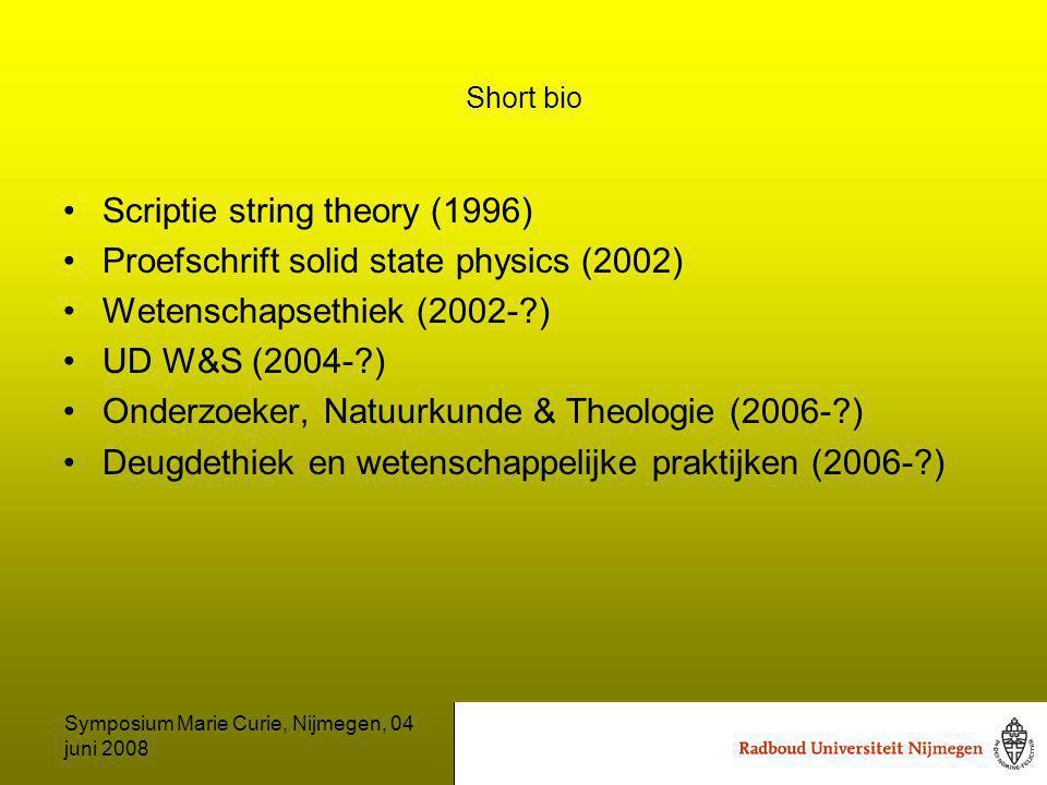 Symposium Marie Curie, Nijmegen, 04 juni 2008 Short bio Scriptie string theory (1996) Proefschrift solid state physics (2002) Wetenschapsethiek (2002- ) UD W&S (2004- ) Onderzoeker, Natuurkunde & Theologie (2006- ) Deugdethiek en wetenschappelijke praktijken (2006- )