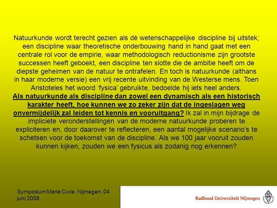Symposium Marie Curie, Nijmegen, 04 juni 2008 Natuurkunde wordt terecht gezien als dè wetenschappelijke discipline bij uitstek; een discipline waar theoretische onderbouwing hand in hand gaat met een centrale rol voor de empirie, waar methodologisch reductionisme zijn grootste successen heeft geboekt, een discipline ten slotte die de ambitie heeft om de diepste geheimen van de natuur te ontrafelen.