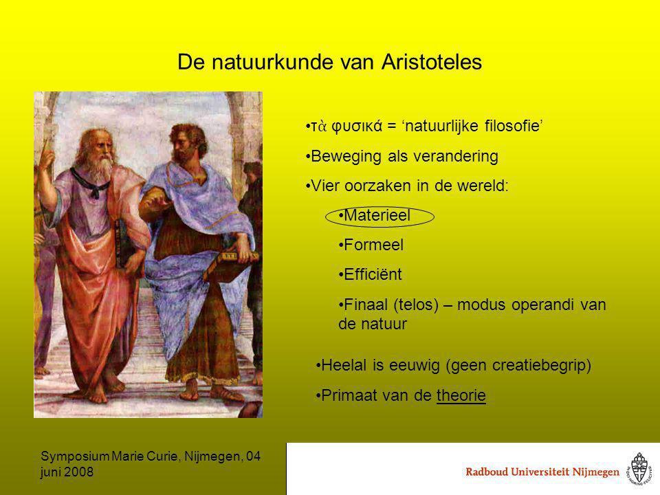 Symposium Marie Curie, Nijmegen, 04 juni 2008 De natuurkunde van Aristoteles τ ὰ φυσικά = 'natuurlijke filosofie' Beweging als verandering Vier oorzaken in de wereld: Materieel Formeel Efficiënt Finaal (telos) – modus operandi van de natuur Heelal is eeuwig (geen creatiebegrip) Primaat van de theorie