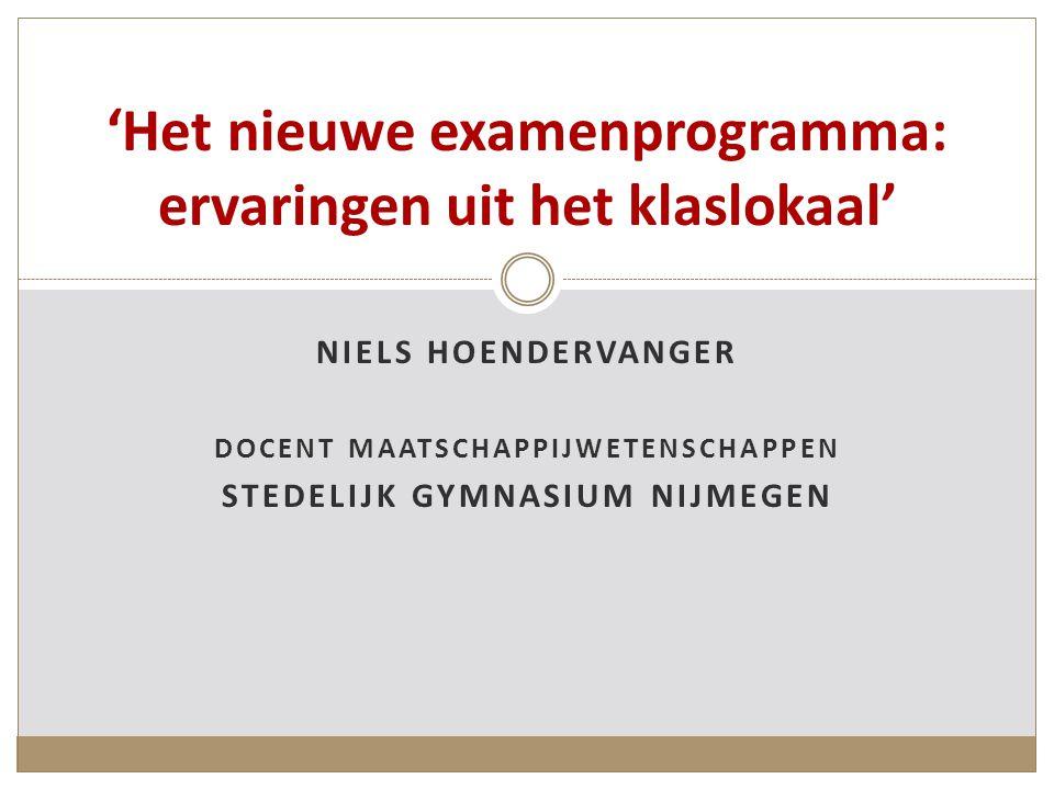 NIELS HOENDERVANGER DOCENT MAATSCHAPPIJWETENSCHAPPEN STEDELIJK GYMNASIUM NIJMEGEN 'Het nieuwe examenprogramma: ervaringen uit het klaslokaal'