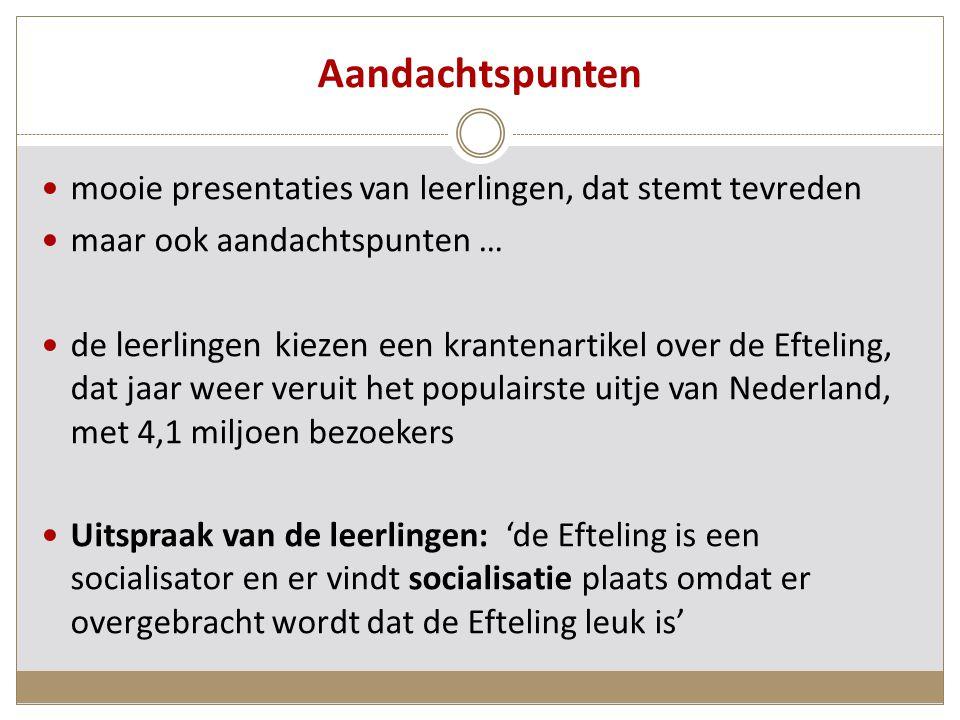 Aandachtspunten mooie presentaties van leerlingen, dat stemt tevreden maar ook aandachtspunten … de leerlingen kiezen een krantenartikel over de Efteling, dat jaar weer veruit het populairste uitje van Nederland, met 4,1 miljoen bezoekers Uitspraak van de leerlingen: 'de Efteling is een socialisator en er vindt socialisatie plaats omdat er overgebracht wordt dat de Efteling leuk is'