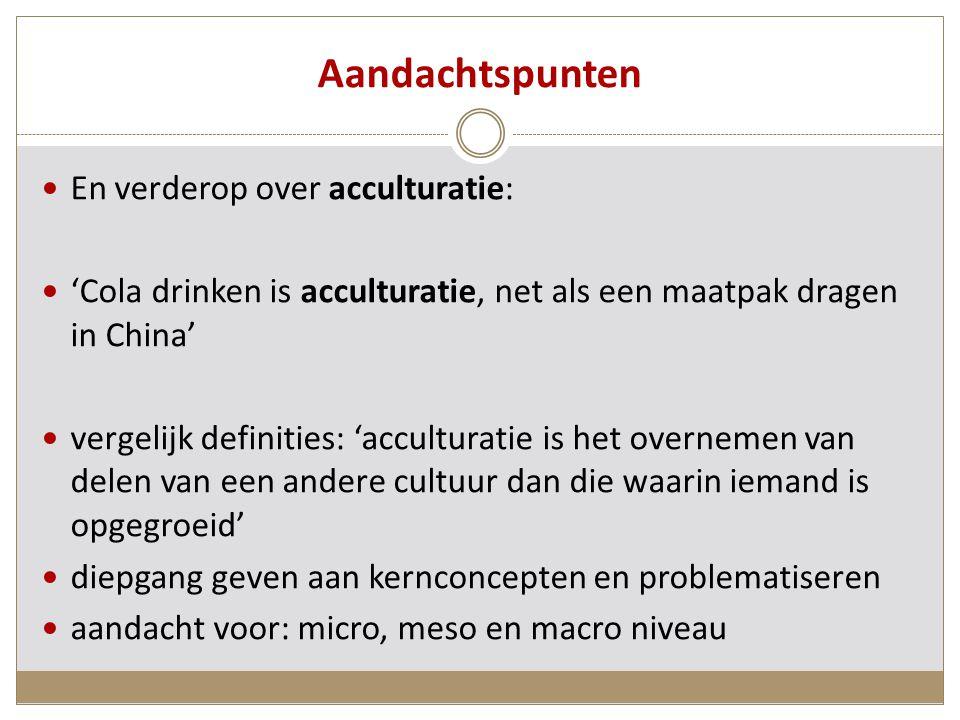 Aandachtspunten En verderop over acculturatie: 'Cola drinken is acculturatie, net als een maatpak dragen in China' vergelijk definities: 'acculturatie is het overnemen van delen van een andere cultuur dan die waarin iemand is opgegroeid' diepgang geven aan kernconcepten en problematiseren aandacht voor: micro, meso en macro niveau