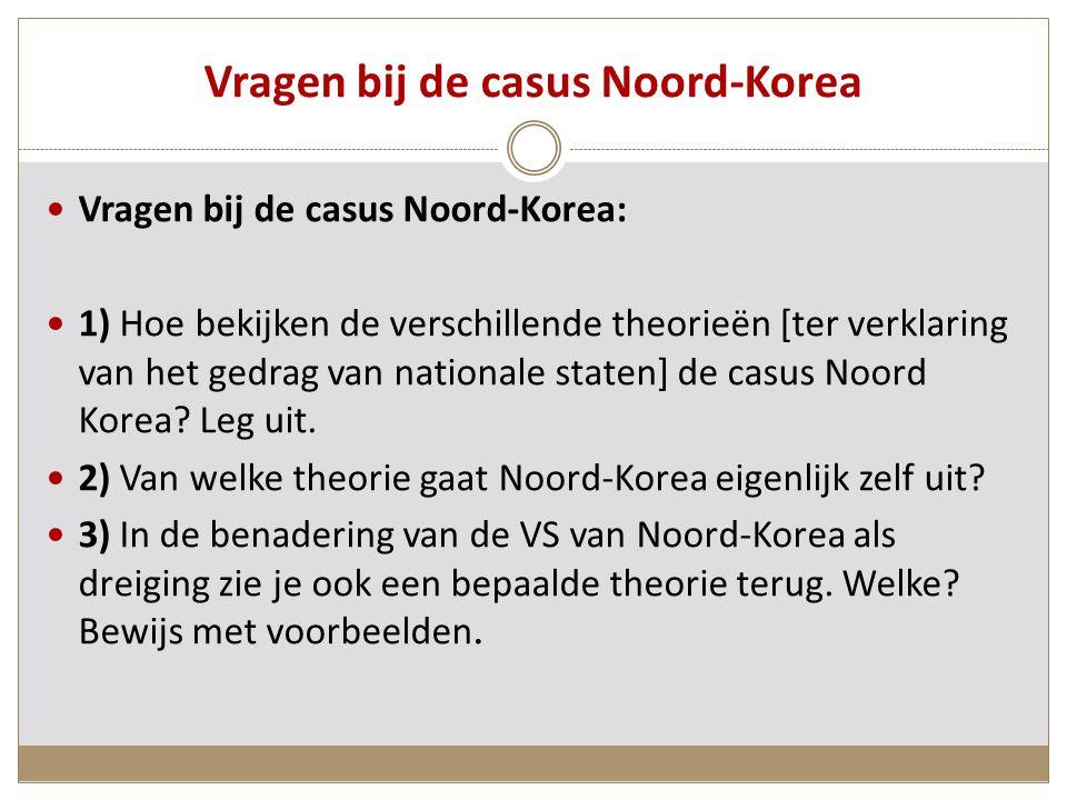 Vragen bij de casus Noord-Korea Vragen bij de casus Noord-Korea: 1) Hoe bekijken de verschillende theorieën [ter verklaring van het gedrag van nationale staten] de casus Noord Korea.