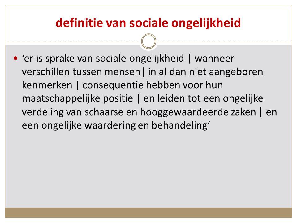 definitie van sociale ongelijkheid 'er is sprake van sociale ongelijkheid | wanneer verschillen tussen mensen| in al dan niet aangeboren kenmerken | consequentie hebben voor hun maatschappelijke positie | en leiden tot een ongelijke verdeling van schaarse en hooggewaardeerde zaken | en een ongelijke waardering en behandeling'