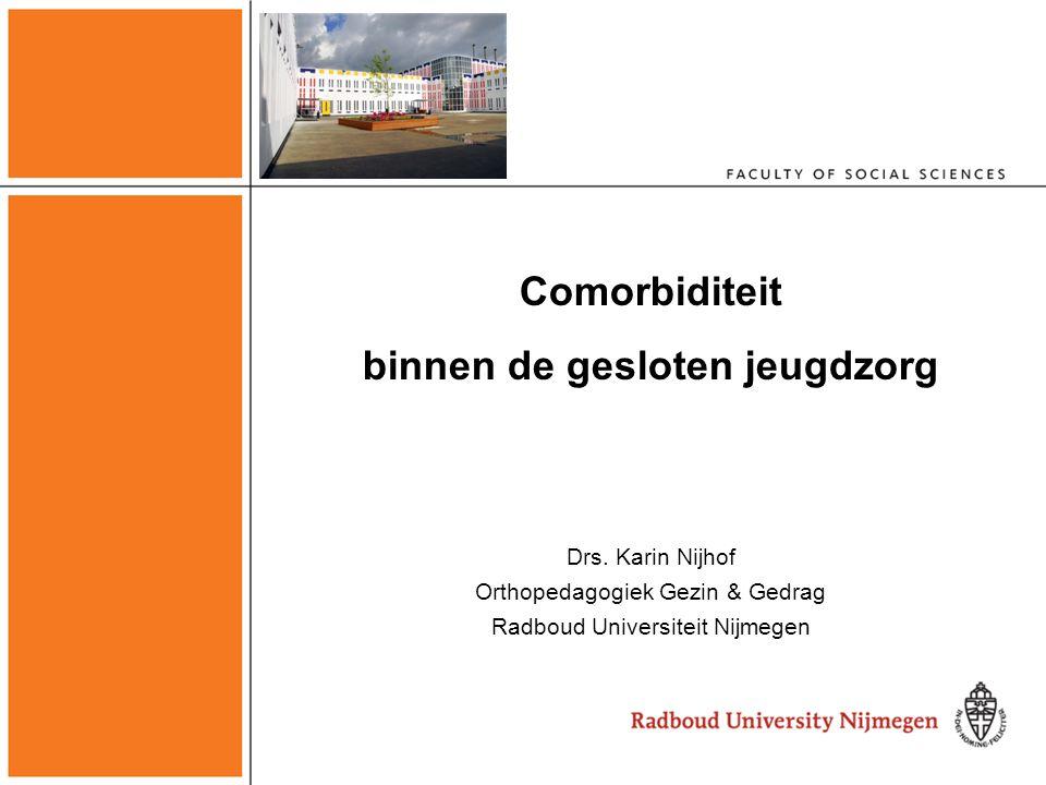 Comorbiditeit binnen de gesloten jeugdzorg Drs. Karin Nijhof Orthopedagogiek Gezin & Gedrag Radboud Universiteit Nijmegen