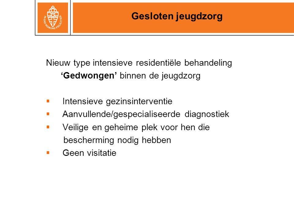 Nieuw type intensieve residentiële behandeling 'Gedwongen' binnen de jeugdzorg  Intensieve gezinsinterventie  Aanvullende/gespecialiseerde diagnosti