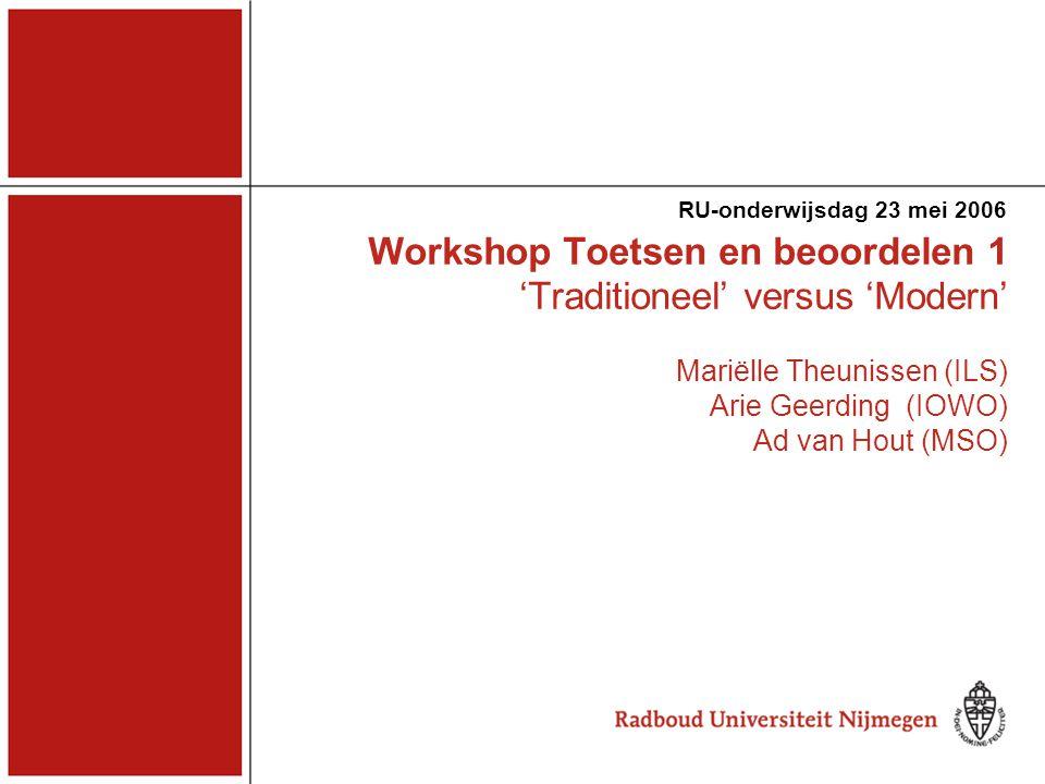 Workshop Toetsen en beoordelen 1 'Traditioneel' versus 'Modern' Mariëlle Theunissen (ILS) Arie Geerding (IOWO) Ad van Hout (MSO) RU-onderwijsdag 23 mei 2006