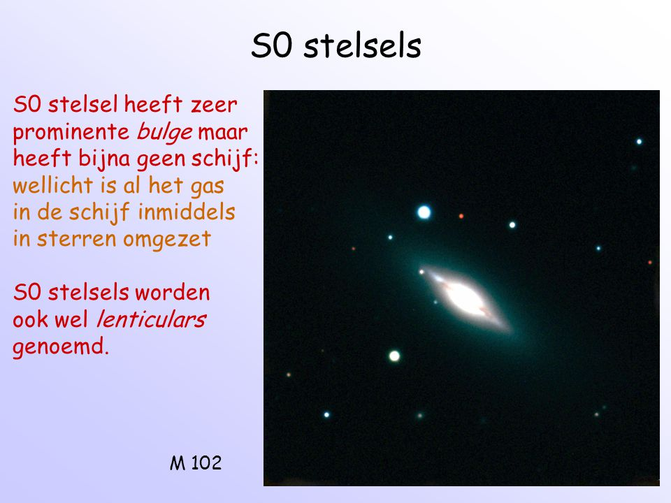 S0 stelsels M 102 S0 stelsel heeft zeer prominente bulge maar heeft bijna geen schijf: wellicht is al het gas in de schijf inmiddels in sterren omgeze