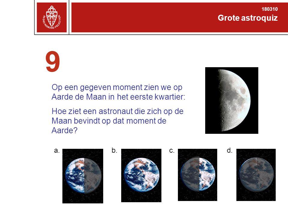Grote astroquiz 180310 9 Op een gegeven moment zien we op Aarde de Maan in het eerste kwartier: Hoe ziet een astronaut die zich op de Maan bevindt op dat moment de Aarde.
