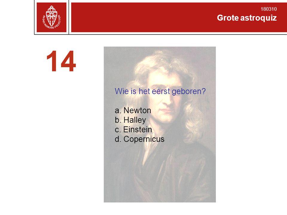 Grote astroquiz 180310 14 Wie is het eerst geboren? a. Newton b. Halley c. Einstein d. Copernicus