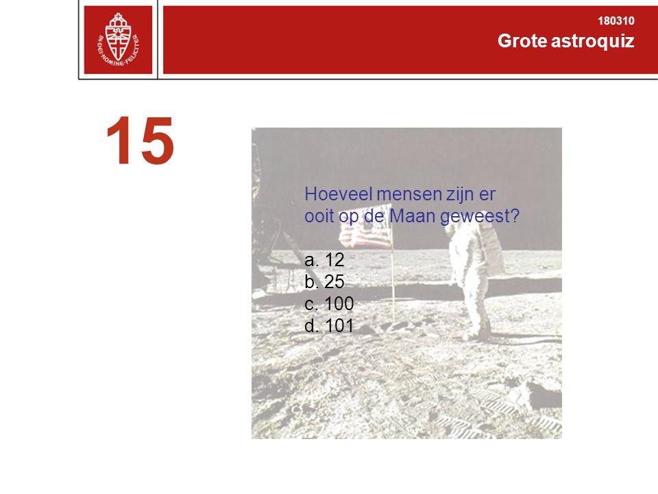Grote astroquiz 180310 15 Hoeveel mensen zijn er ooit op de Maan geweest? a. 12 b. 25 c. 100 d. 101