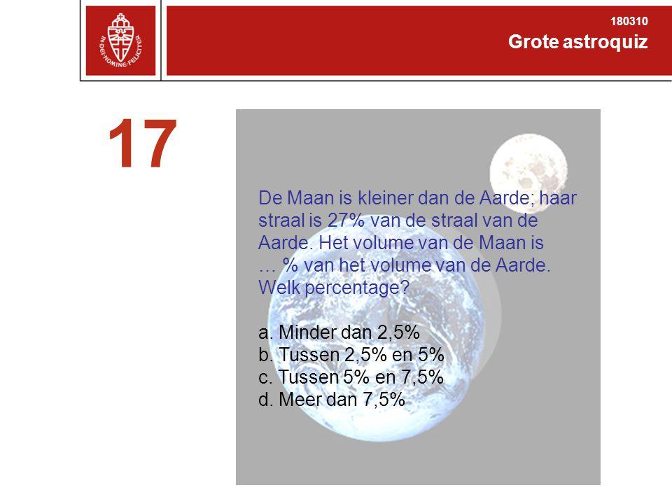 Grote astroquiz 180310 17 De Maan is kleiner dan de Aarde; haar straal is 27% van de straal van de Aarde.