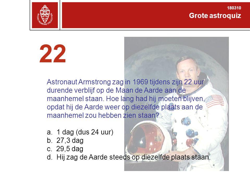 Grote astroquiz 180310 22 Astronaut Armstrong zag in 1969 tijdens zijn 22 uur durende verblijf op de Maan de Aarde aan de maanhemel staan.