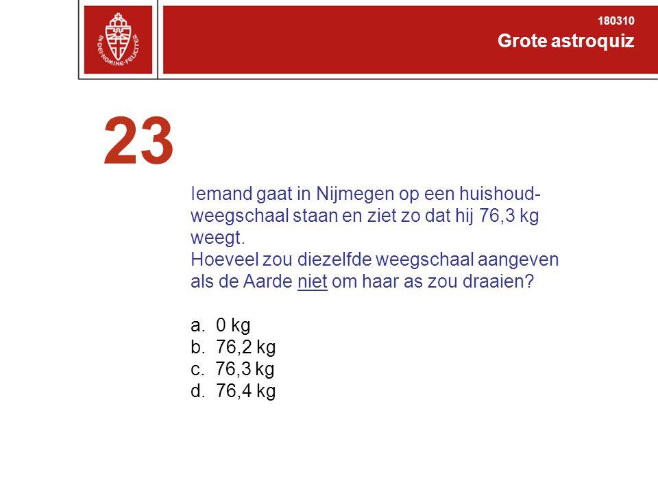 Grote astroquiz 180310 23 Iemand gaat in Nijmegen op een huishoud- weegschaal staan en ziet zo dat hij 76,3 kg weegt.