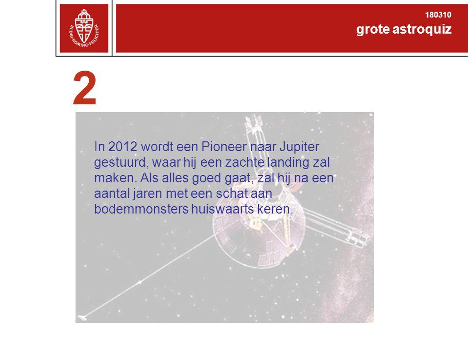 2 grote astroquiz 180310 In 2012 wordt een Pioneer naar Jupiter gestuurd, waar hij een zachte landing zal maken.