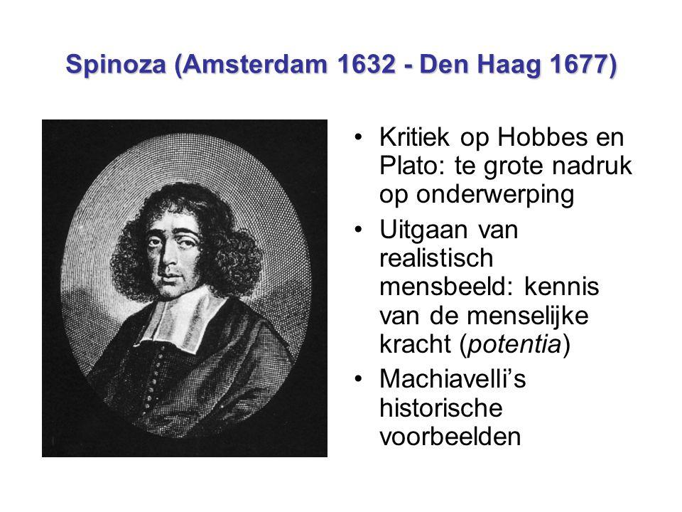 Spinoza (Amsterdam 1632 - Den Haag 1677) Kritiek op Hobbes en Plato: te grote nadruk op onderwerping Uitgaan van realistisch mensbeeld: kennis van de menselijke kracht (potentia) Machiavelli's historische voorbeelden