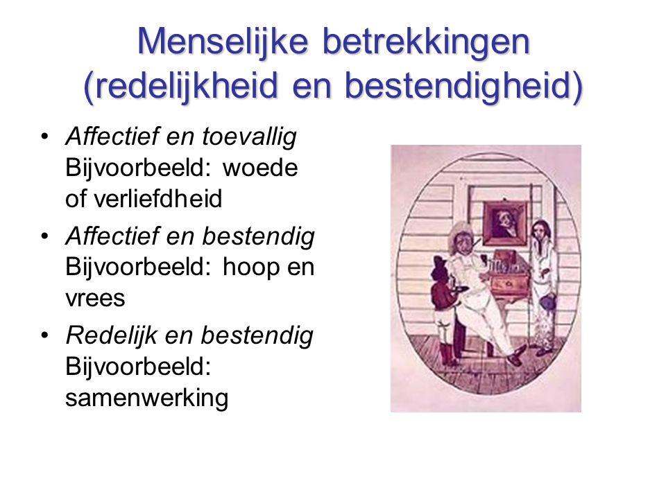 Menselijke betrekkingen (redelijkheid en bestendigheid) Affectief en toevallig Bijvoorbeeld: woede of verliefdheid Affectief en bestendig Bijvoorbeeld