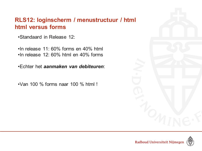 RLS12: loginscherm / menustructuur / html html versus forms Standaard in Release 12: In release 11: 60% forms en 40% html In release 12: 60% html en 40% forms Echter het aanmaken van debiteuren: Van 100 % forms naar 100 % html !