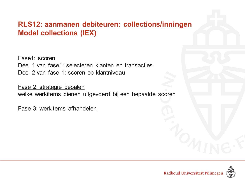 RLS12: aanmanen debiteuren: collections/inningen Model collections (IEX) Fase1: scoren Deel 1 van fase1: selecteren klanten en transacties Deel 2 van fase 1: scoren op klantniveau Fase 2: strategie bepalen welke werkitems dienen uitgevoerd bij een bepaalde scoren Fase 3: werkitems afhandelen