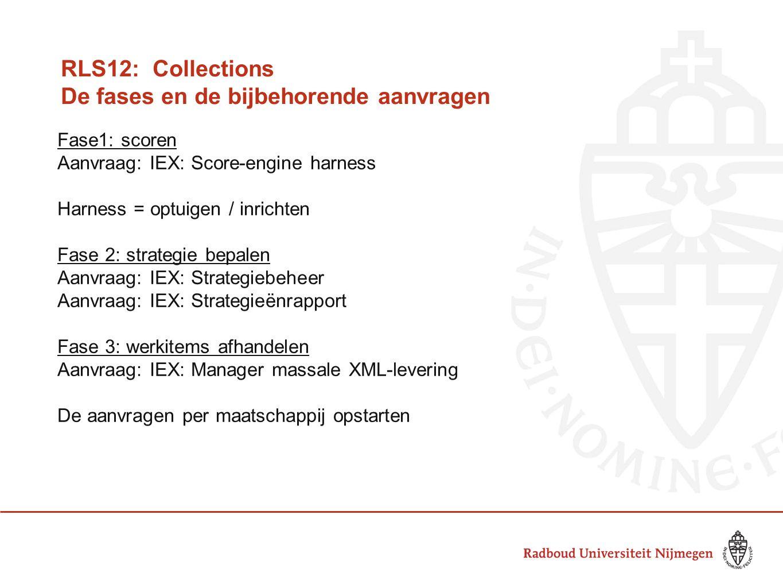 RLS12: Collections De fases en de bijbehorende aanvragen Fase1: scoren Aanvraag: IEX: Score-engine harness Harness = optuigen / inrichten Fase 2: strategie bepalen Aanvraag: IEX: Strategiebeheer Aanvraag: IEX: Strategieënrapport Fase 3: werkitems afhandelen Aanvraag: IEX: Manager massale XML-levering De aanvragen per maatschappij opstarten