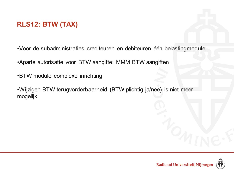 RLS12: BTW (TAX) Voor de subadministraties crediteuren en debiteuren één belastingmodule Aparte autorisatie voor BTW aangifte: MMM BTW aangiften BTW module complexe inrichting Wijzigen BTW percentage is niet meer mogelijk