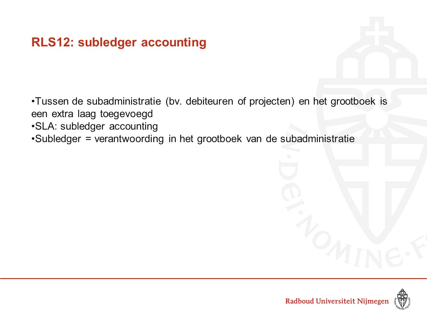 RLS12: subledger accounting Tussen de subadministratie (bv. debiteuren of projecten) en het grootboek is een extra laag toegevoegd SLA: subledger acco