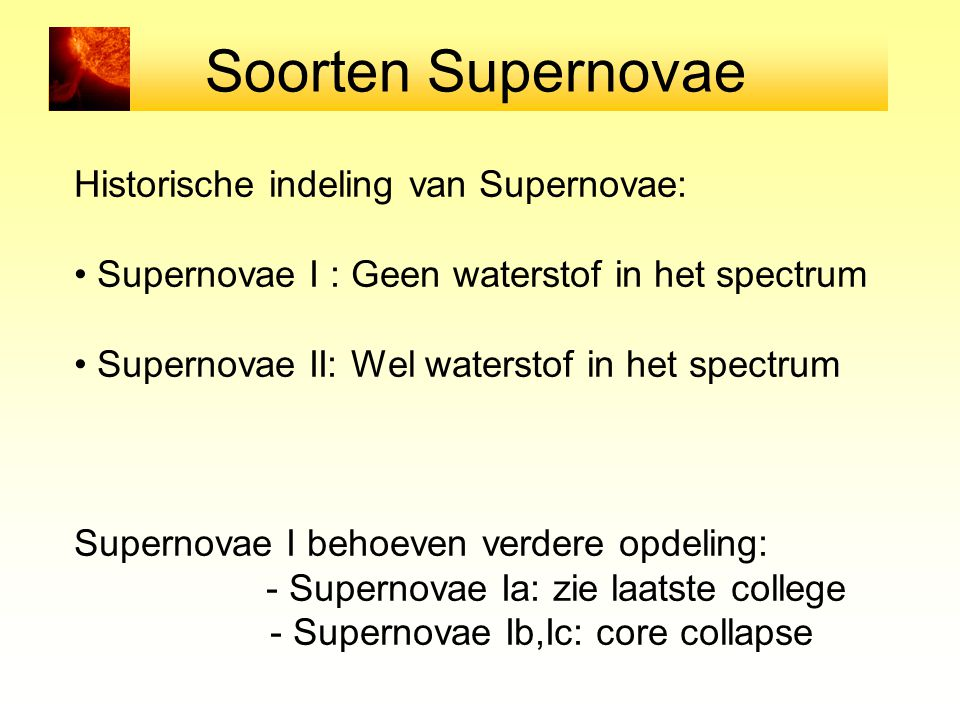 Soorten Supernovae Historische indeling van Supernovae: Supernovae I : Geen waterstof in het spectrum Supernovae II: Wel waterstof in het spectrum Sup