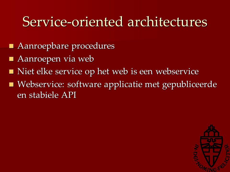 Service-oriented architectures Aanroepbare procedures Aanroepbare procedures Aanroepen via web Aanroepen via web Niet elke service op het web is een w