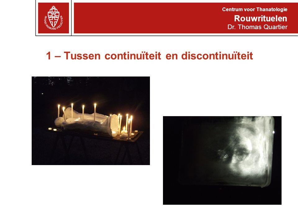 1 – Tussen continuïteit en discontinuïteit Rouwrituelen Centrum voor Thanatologie Dr. Thomas Quartier