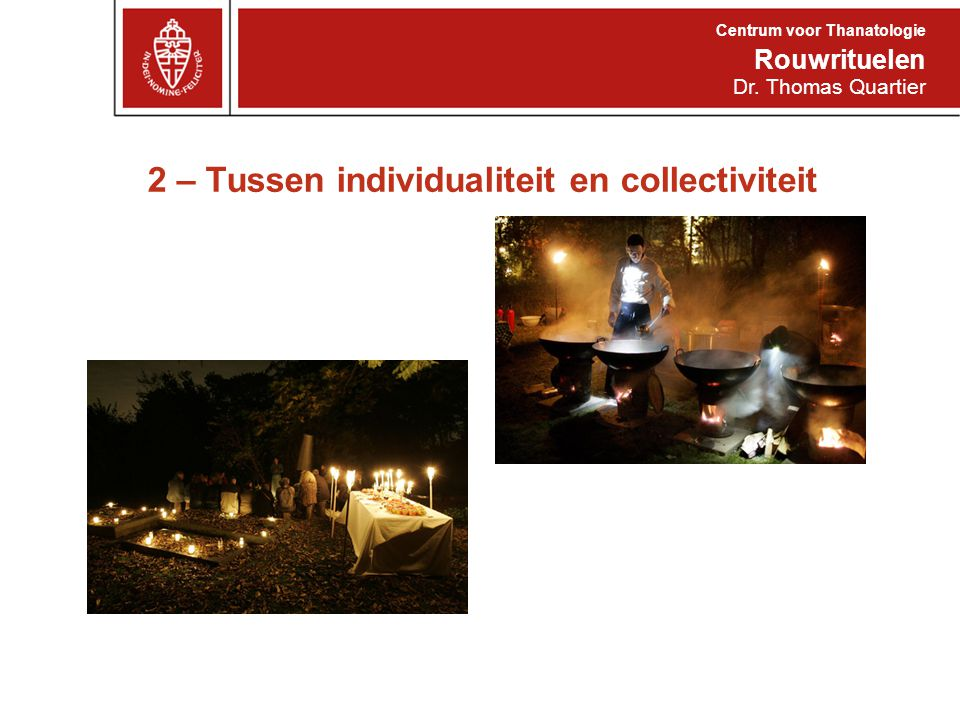 2 – Tussen individualiteit en collectiviteit Rouwrituelen Centrum voor Thanatologie Dr. Thomas Quartier