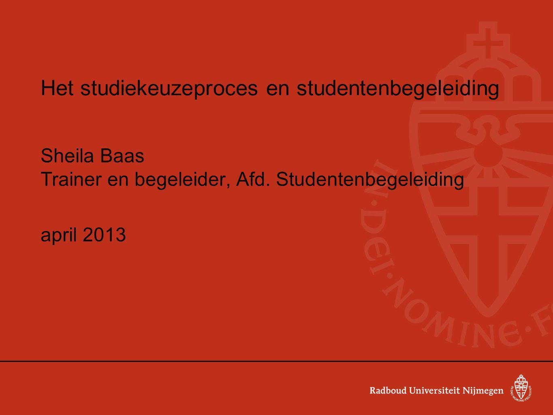 Het studiekeuzeproces en studentenbegeleiding Sheila Baas Trainer en begeleider, Afd. Studentenbegeleiding april 2013