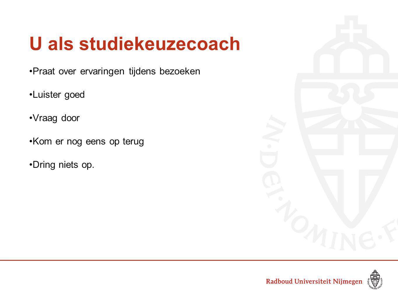 U als studiekeuzecoach Praat over ervaringen tijdens bezoeken Luister goed Vraag door Kom er nog eens op terug Dring niets op.