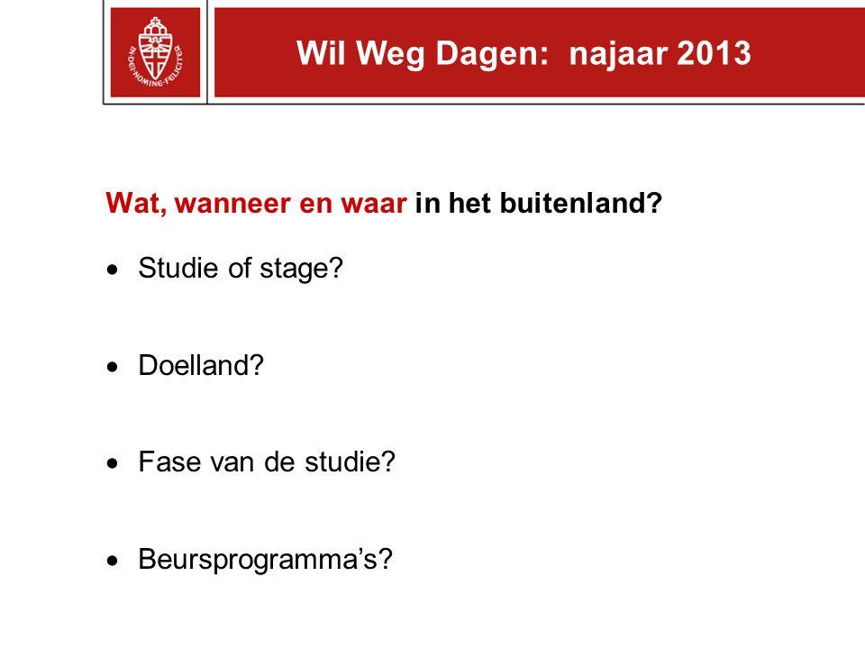 Wat, wanneer en waar in het buitenland?  Studie of stage?  Doelland?  Fase van de studie?  Beursprogramma's? Wil Weg Dagen: najaar 2013