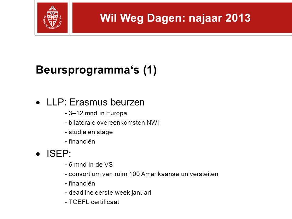 Beursprogramma's (1)  LLP: Erasmus beurzen - 3–12 mnd in Europa - bilaterale overeenkomsten NWI - studie en stage - financiën  ISEP: - 6 mnd in de VS - consortium van ruim 100 Amerikaanse universteiten - financiën - deadline eerste week januari - TOEFL certificaat Wil Weg Dagen: najaar 2013