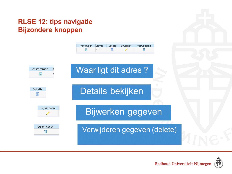 RLSE 12: tips navigatie Bijzondere knoppen Waar ligt dit adres ? Details bekijken Bijwerken gegeven Verwijderen gegeven (delete)