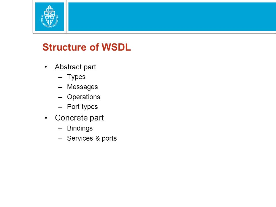 Structure of WSDL Abstract part –Types –Messages –Operations –Port types Concrete part –Bindings –Services & ports