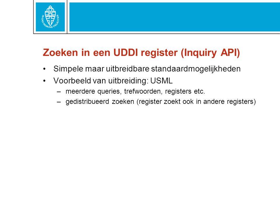 Zoeken in een UDDI register (Inquiry API) Simpele maar uitbreidbare standaardmogelijkheden Voorbeeld van uitbreiding: USML –meerdere queries, trefwoorden, registers etc.