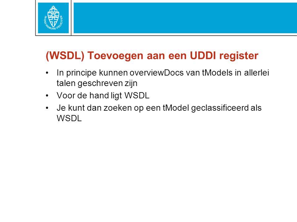 (WSDL) Toevoegen aan een UDDI register In principe kunnen overviewDocs van tModels in allerlei talen geschreven zijn Voor de hand ligt WSDL Je kunt dan zoeken op een tModel geclassificeerd als WSDL