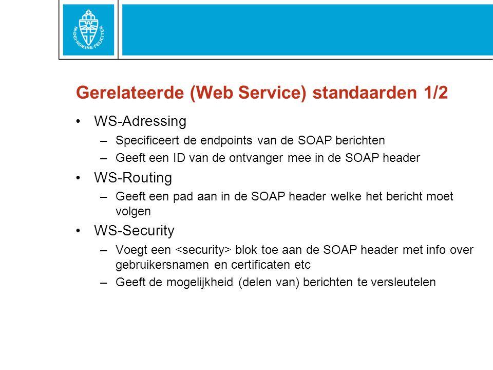 Gerelateerde (Web Service) standaarden 1/2 WS-Adressing –Specificeert de endpoints van de SOAP berichten –Geeft een ID van de ontvanger mee in de SOAP header WS-Routing –Geeft een pad aan in de SOAP header welke het bericht moet volgen WS-Security –Voegt een blok toe aan de SOAP header met info over gebruikersnamen en certificaten etc –Geeft de mogelijkheid (delen van) berichten te versleutelen