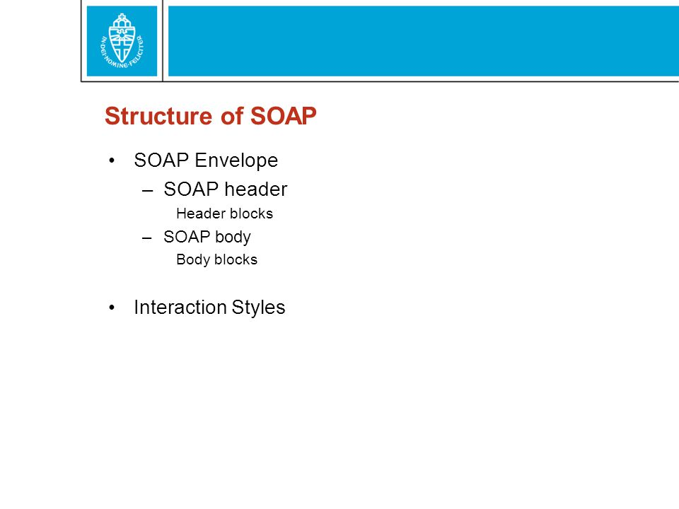 Structure of SOAP SOAP Envelope –SOAP header Header blocks –SOAP body Body blocks Interaction Styles