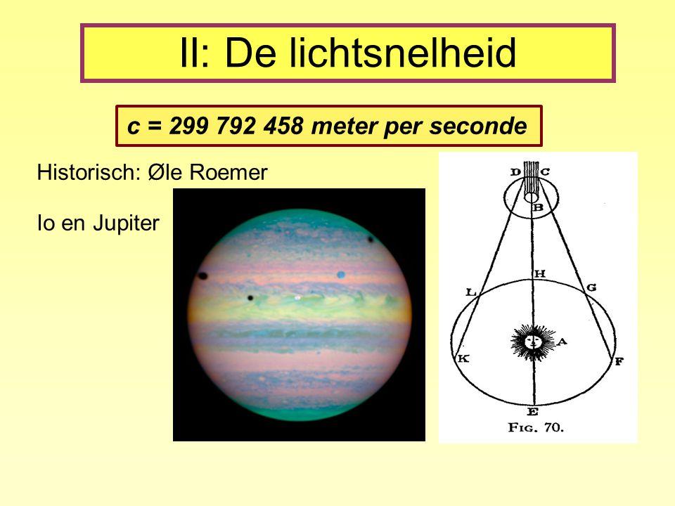 II: De lichtsnelheid c = 299 792 458 meter per seconde Historisch: Øle Roemer Io en Jupiter
