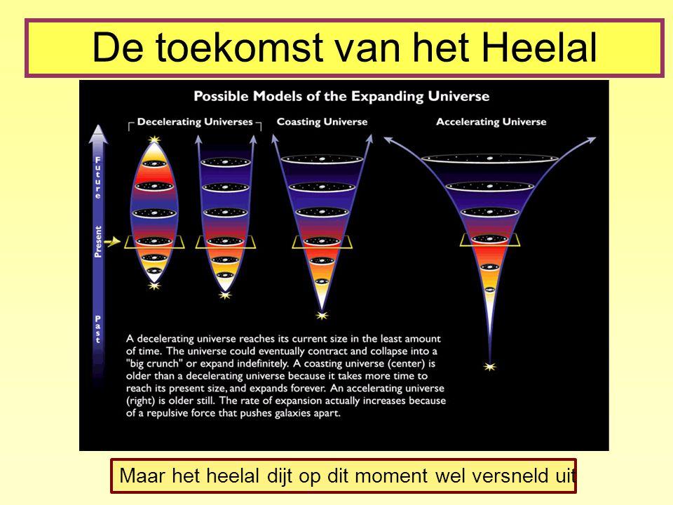 De toekomst van het Heelal Maar het heelal dijt op dit moment wel versneld uit