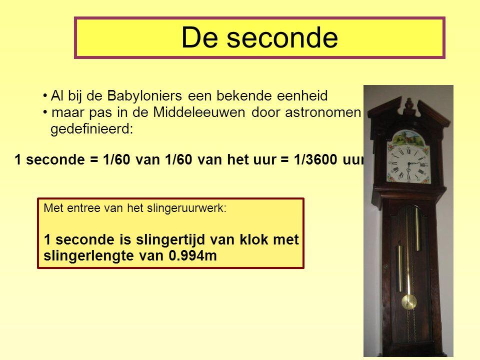 De seconde Al bij de Babyloniers een bekende eenheid maar pas in de Middeleeuwen door astronomen gedefinieerd: 1 seconde = 1/60 van 1/60 van het uur = 1/3600 uur Met entree van het slingeruurwerk: 1 seconde is slingertijd van klok met slingerlengte van 0.994m