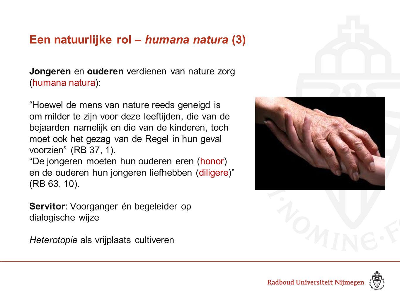 Een natuurlijke rol – humana natura (3) Jongeren en ouderen verdienen van nature zorg (humana natura): Hoewel de mens van nature reeds geneigd is om milder te zijn voor deze leeftijden, die van de bejaarden namelijk en die van de kinderen, toch moet ook het gezag van de Regel in hun geval voorzien (RB 37, 1).