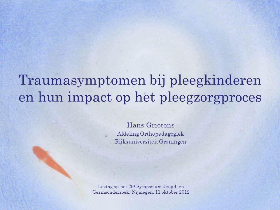 Traumasymptomen bij pleegkinderen en hun impact op het pleegzorgproces Hans Grietens Afdeling Orthopedagogiek Rijksuniversiteit Groningen Lezing op he