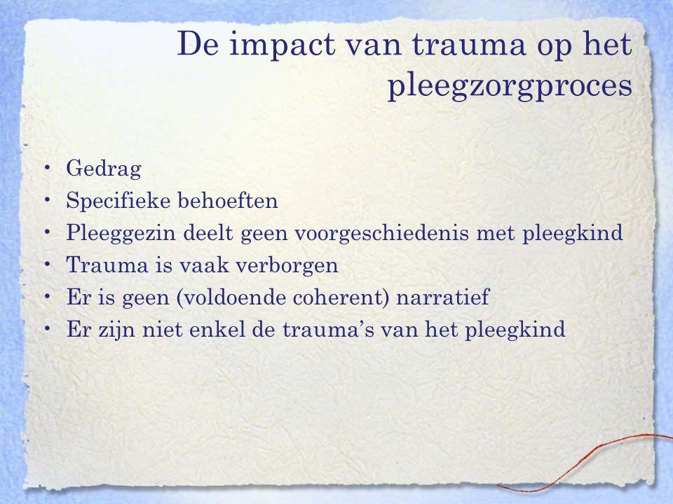 De impact van trauma op het pleegzorgproces Gedrag Specifieke behoeften Pleeggezin deelt geen voorgeschiedenis met pleegkind Trauma is vaak verborgen