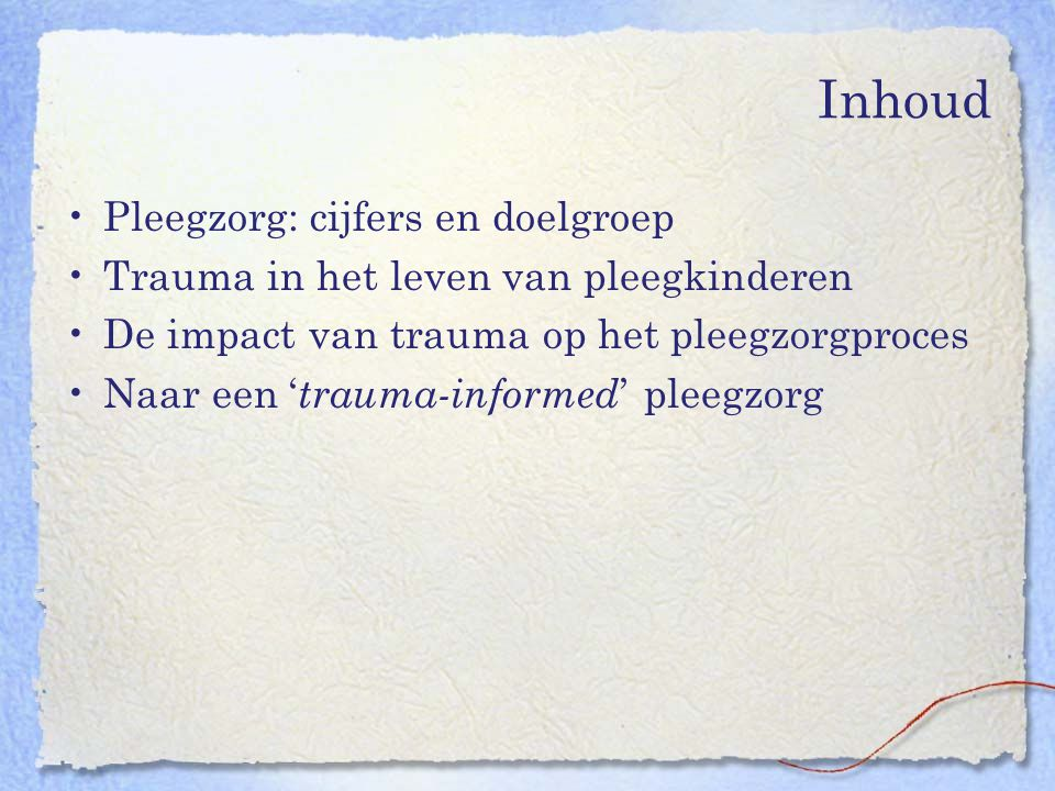 Inhoud Pleegzorg: cijfers en doelgroep Trauma in het leven van pleegkinderen De impact van trauma op het pleegzorgproces Naar een ' trauma-informed '