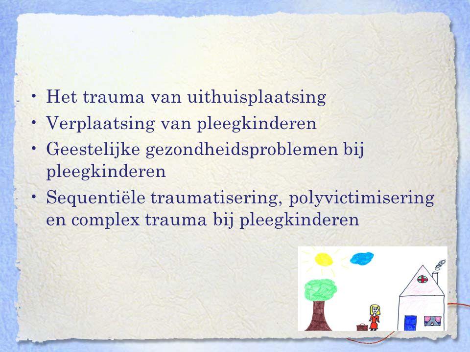Het trauma van uithuisplaatsing Verplaatsing van pleegkinderen Geestelijke gezondheidsproblemen bij pleegkinderen Sequentiële traumatisering, polyvict